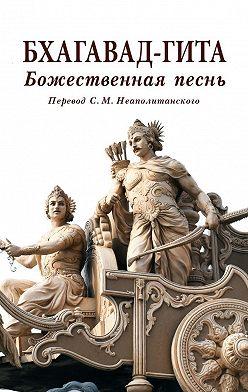 С. Неаполитанский - Бхагавад-гита. Божественная песнь. Перевод с санскрита Неаполитанского С. М.