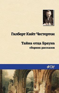 Гилберт Кит Честертон - Тайна отца Брауна (сборник)