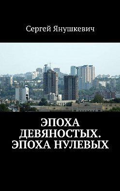 Сергей Янушкевич - Эпоха девяностых. Эпоха нулевых