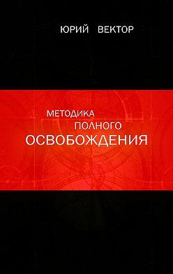 Юрий Вектор - Методика Полного Освобождения