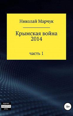 Николай Марчук - Крымская война 2014. Часть 1
