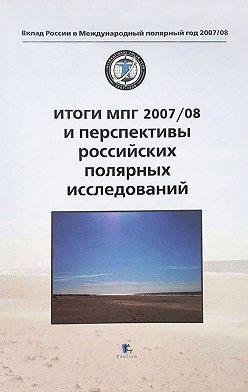 Коллектив авторов - Итоги МПГ 2007/08 и перспективы российских полярных исследований