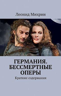 Леонид Михрин - Германия. Бессмертные оперы. Краткие содержания