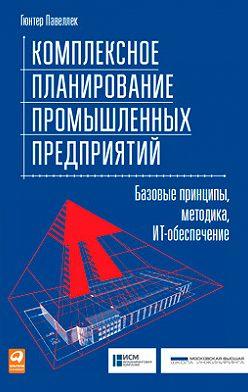 Гюнтер Павеллек - Комплексное планирование промышленных предприятий. Базовые принципы, методика, ИТ-обеспечение