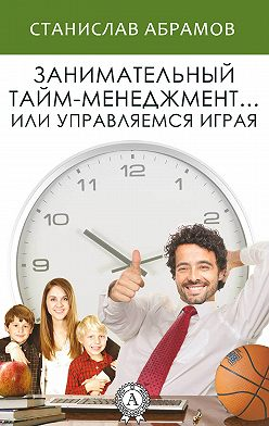 Станислав Абрамов - Занимательный тайм-менеджмент … или Управляемся играя