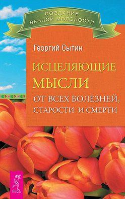 Георгий Сытин - Исцеляющие мысли от всех болезней, старости и смерти