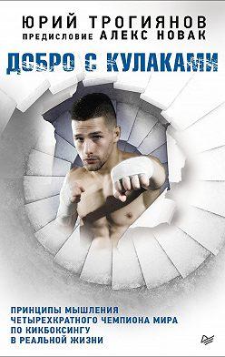 Алекс Новак - Добро с кулаками. Принципы мышления четырехкратного чемпиона мира по кикбоксингу в реальной жизни
