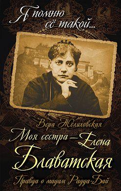 Вера Желиховская - Моя сестра – Елена Блаватская. Правда о мадам Радда-Бай