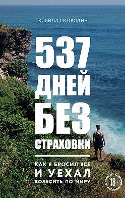 Кирилл Смородин - 537 дней без страховки. Как я бросил все и уехал колесить по миру