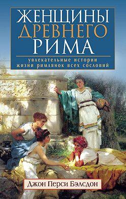 Джон Бэлсдон - Женщины Древнего Рима. Увлекательные истории жизни римлянок всех сословий