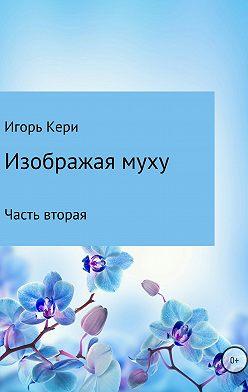 Игорь Кери - Изображая муху. Часть вторая