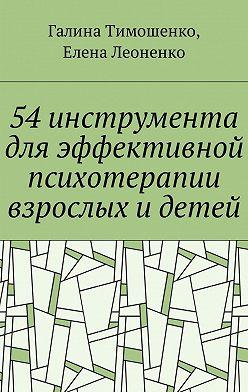 Галина Тимошенко - 54 инструмента дляэффективной психотерапии взрослых идетей