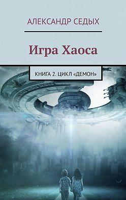Александр Седых - Игра Хаоса. Книга 2. Цикл «Демон»