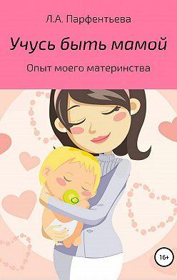 Л. Парфентьева - Учусь быть мамой