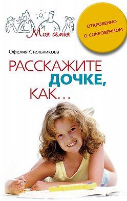 Офелия Стельникова - Расскажите дочке, как... Откровенно о сокровенном