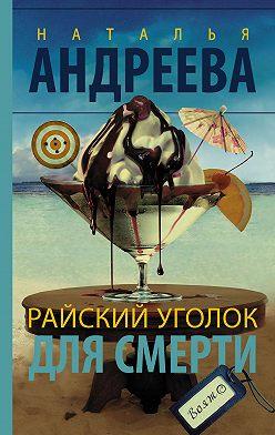 Наталья Андреева - Райский уголок для смерти