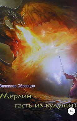 Вячеслав Образцов - Мерлин – гость из будущего