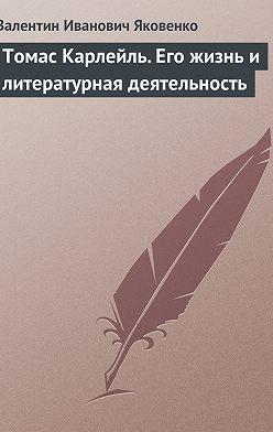 Валентин Яковенко - Томас Карлейль. Его жизнь и литературная деятельность