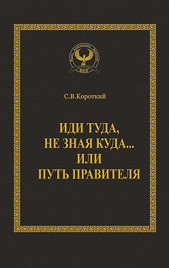 Сергей Короткий - Иди туда, незная куда… или Путь правителя. Серия «Искусство управления»