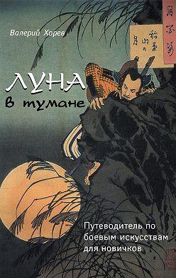Валерий Хорев - Луна в тумане. Путеводитель по боевым искусствам для новичков