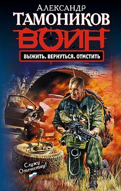 Александр Тамоников - Выжить. Вернуться. Отмстить