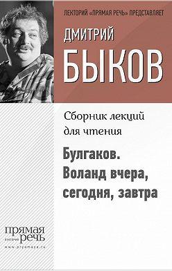 Дмитрий Быков - Булгаков. Воланд вчера, сегодня, завтра