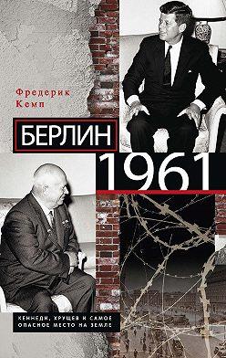 Фредерик Кемп - Берлин 1961. Кеннеди, Хрущев и самое опасное место на Земле
