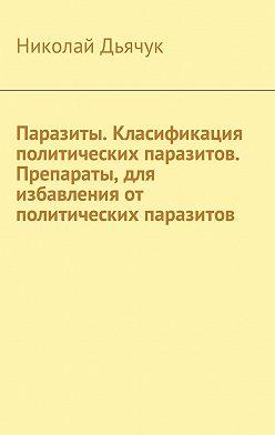 Николай Дьячук - Паразиты. Класификация политических паразитов. Препараты, для избавления от политических паразитов
