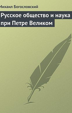Михаил Богословский - Русское общество и наука при Петре Великом