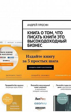 Андрей Просин - Книга о том, что писать книги это высокодоходный бизнес