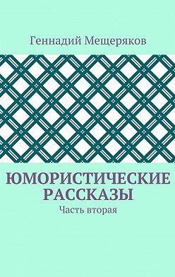 Геннадий Мещеряков - Юмористические рассказы. Часть вторая