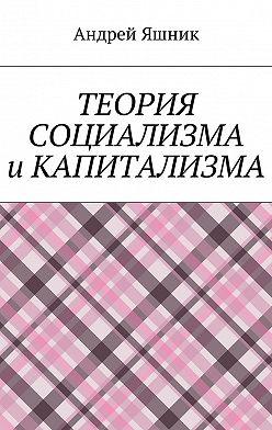 Андрей Яшник - Теория социализма и капитализма