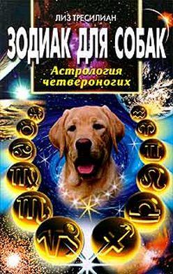 Лиз Тресилиан - Зодиак для собак. Астрология четвероногих