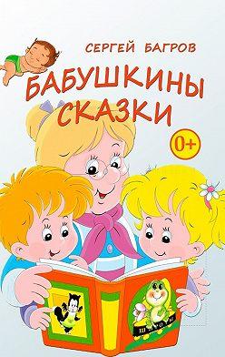 Сергей Багров - Бабушкины сказки. Сказки в стихах