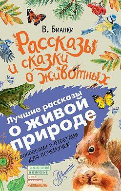 Виталий Бианки - Рассказы и сказки о животных. С вопросами и ответами для почемучек