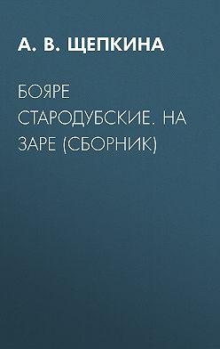Александра Щепкина - Бояре Стародубские. На заре (сборник)