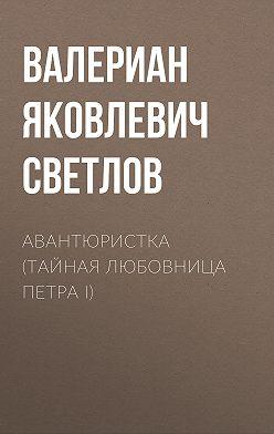Валериан Светлов - Авантюристка (Тайная любовница Петра I)