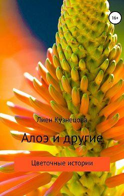 Лиен Кузнецова - Цветочные истории. Алоэ и другие