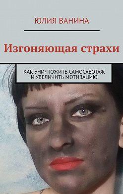 Юлия Ванина - Изгоняющая страхи. Как снять саботаж и увеличить мотивацию