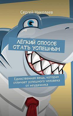 Сергей Николаев - Лёгкий способ стать успешным. Единственная вещь, которая отличает успешного человека отнеудачника