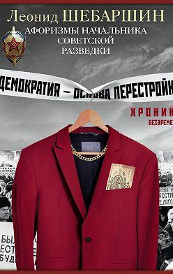 Леонид Шебаршин - Хроники безвременья. Афоризмы начальника советской разведки