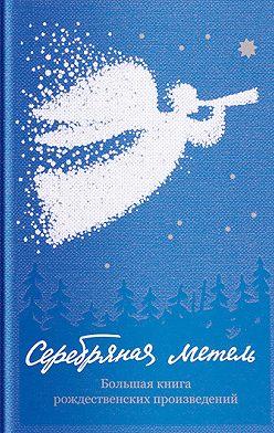 Коллектив авторов - Серебряная метель. Большая книга рождественских произведений