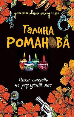 Галина Романова - Пока смерть не разлучит нас