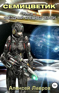 Алексей Лавров - Семицветик. Книга1. Звёздный спецназ Земли