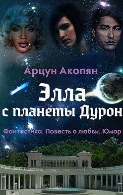 Арцун Акопян - Элла спланеты Дурон. Фантастика. Повесть олюбви.Юмор