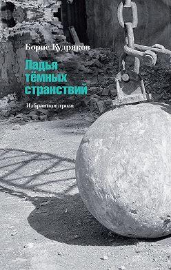 Борис Кудряков - Ладья тёмных странствий. Избранная проза