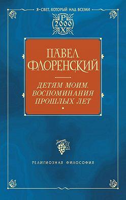 Павел Флоренский - Детям моим. Воспоминания прошлых лет