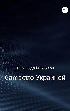 Александр Михайлов - Gambetto Украиной
