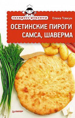 Елена Товкун - Экспресс-рецепты. Осетинские пироги, самса, шаверма