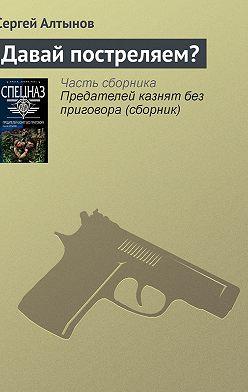 Сергей Алтынов - Давай постреляем?